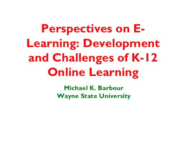 Perspectives on E-Learning: Developmentand Challenges of K-12   Online Learning      Michael K. Barbour     Wayne State Un...