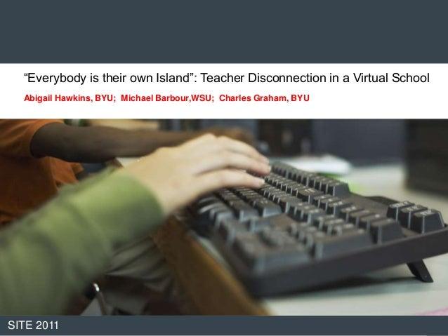 """""""Everybody is their own Island"""": Teacher Disconnection in a Virtual School  Abigail Hawkins, BYU; Michael Barbour,WSU; Cha..."""