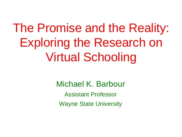 The Promise and the Reality: Exploring the Research on     Virtual Schooling       Michael K. Barbour         Assistant Pr...