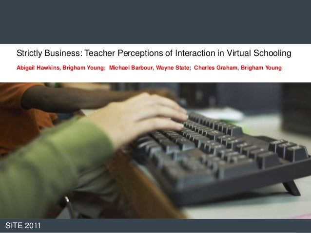 Strictly Business: Teacher Perceptions of Interaction in Virtual Schooling  Abigail Hawkins, Brigham Young; Michael Barbou...