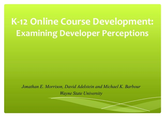 K-12 Online Course Development: Examining Developer Perceptions  Jonathan E. Morrison, David Adelstein and Michael K. Barb...