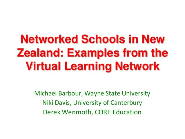 Networked Schools in NewZealand: Examples from the Virtual Learning Network  Michael Barbour, Wayne State University    Ni...