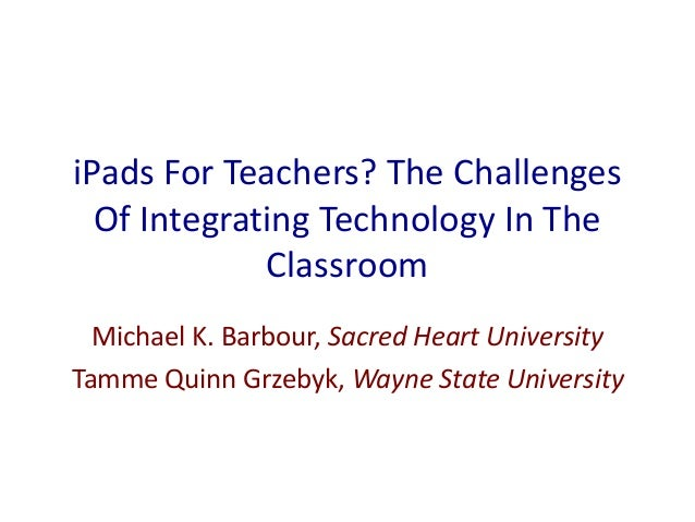 iPads For Teachers? The Challenges Of Integrating Technology In The Classroom Michael K. Barbour, Sacred Heart University ...