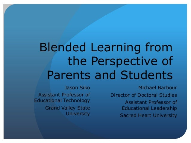 Blended Learning from the Perspective of Parents and Students Jason Siko Assistant Professor of Educational Technology Gra...