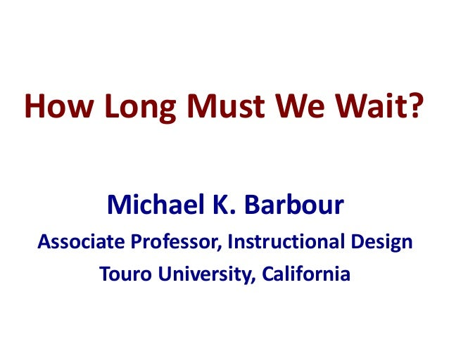 How Long Must We Wait? Michael K. Barbour Associate Professor, Instructional Design Touro University, California