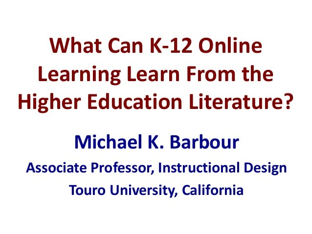 What Can K-12 Online Learning Learn From the Higher Education Literature? Michael K. Barbour Associate Professor, Instruct...