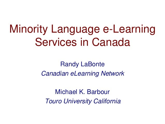 Minority Language e-Learning Services in Canada Randy LaBonte Canadian eLearning Network Michael K. Barbour Touro Universi...