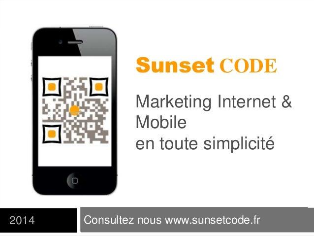 Consultez nous www.sunsetcode.fr2014 Sunset CODE Marketing Internet & Mobile en toute simplicité