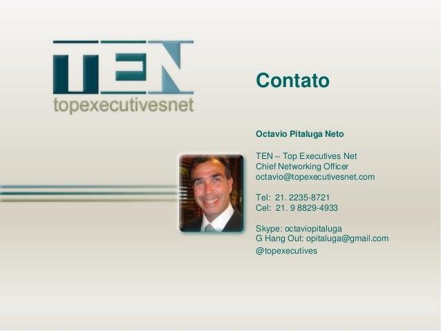 Contato Octavio Pitaluga Neto TEN – Top Executives Net Chief Networking Officer octavio@topexecutivesnet.com Tel: 21. 2235...