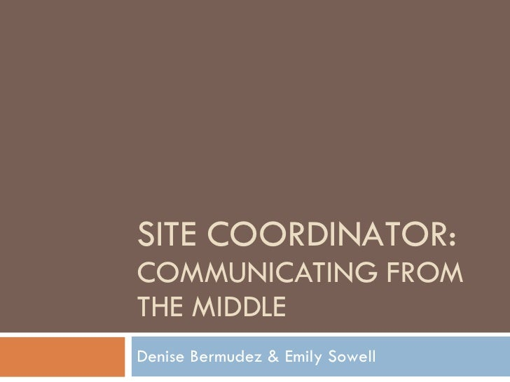 SITE COORDINATOR: COMMUNICATING FROM THE MIDDLE Denise Bermudez & Emily Sowell