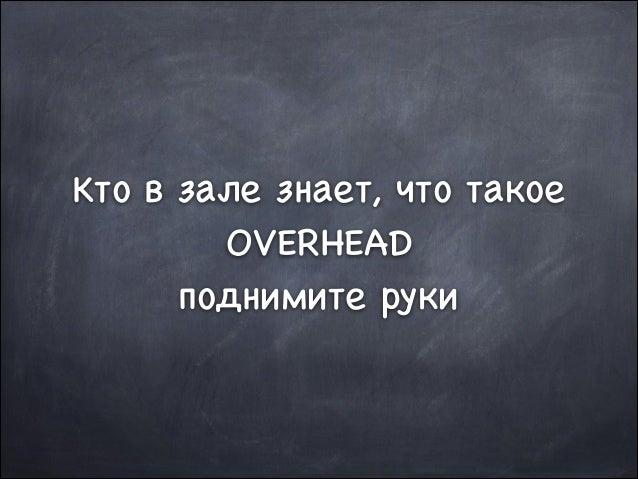 Кто в зале знает, что такое OVERHEAD  поднимите руки