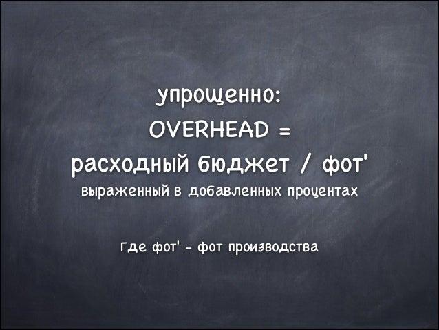 упрощенно:  OVERHEAD =   расходный бюджет / фот'  выраженный в добавленных процентах  !  Где фот' - фот производства
