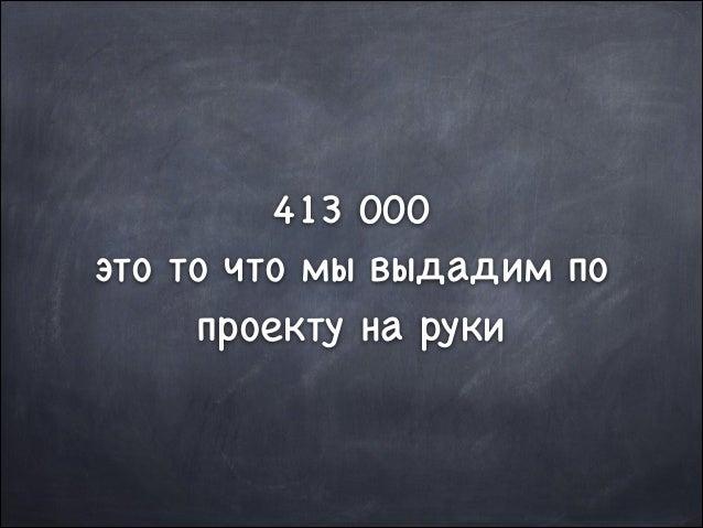 413 000  это то что мы выдадим по проекту на руки