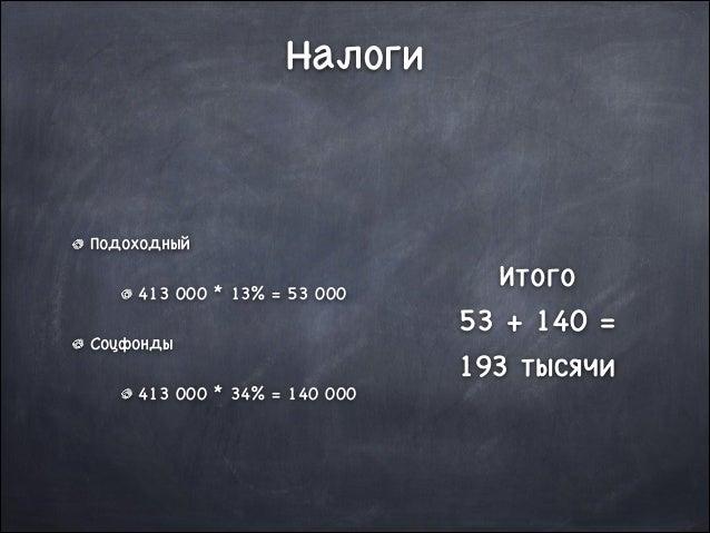 Налоги  Подоходный  413 000 * 13% = 53 000  Соцфонды  413 000 * 34% = 140 000  Итого   53 + 140 =  193 тысячи