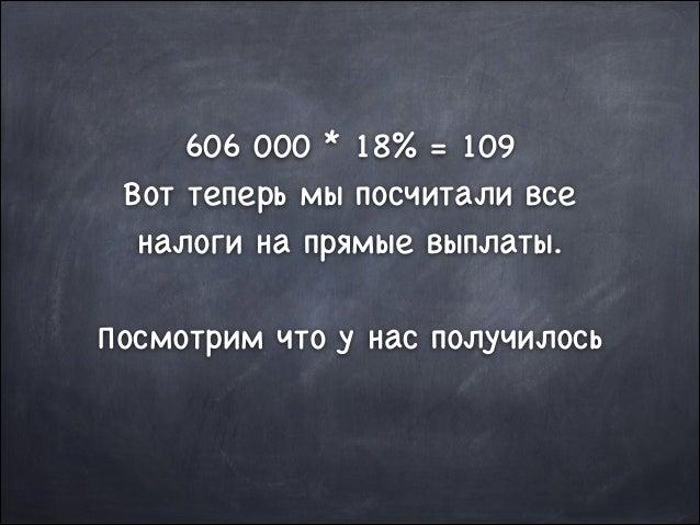 606 000 * 18% = 109  Вот теперь мы посчитали все налоги на прямые выплаты.  !  Посмотрим что у нас получилось