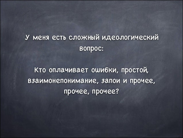 У меня есть сложный идеологический вопрос:  !  Кто оплачивает ошибки, простой, взаимонепонимание, запои и прочее, прочее, ...