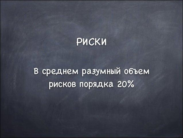 РИСКИ  !  В среднем разумный объем рисков порядка 20%