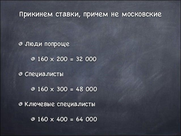 Прикинем ставки, причем не московские  Люди попроще  160 x 200 = 32 000  Специалисты  160 x 300 = 48 000  Ключевые специал...