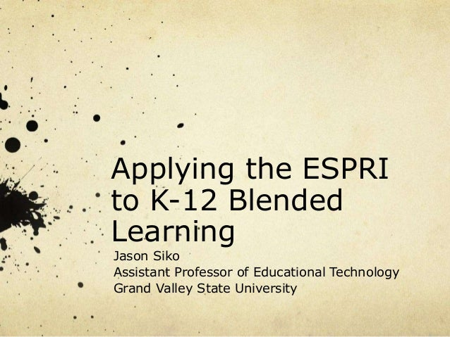 Applying the ESPRI to K-12 Blended Learning Jason Siko Assistant Professor of Educational Technology Grand Valley State Un...