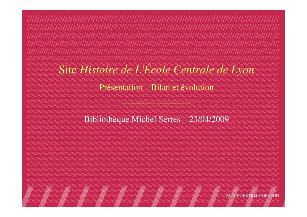Site Histoire de L'École Centrale de Lyon          Présentation – Bilan et évolution                ----------------------...