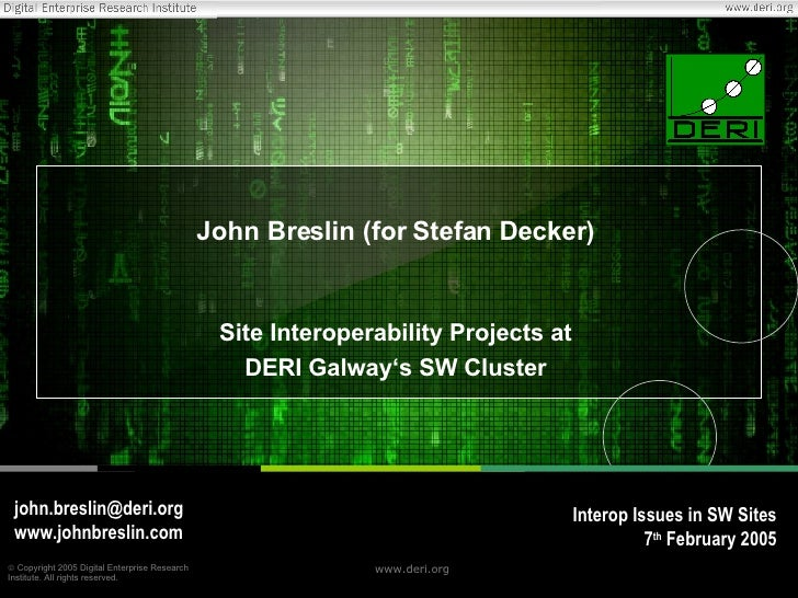 John Breslin (for Stefan Decker) Site Interoperability Projects at DERI Galway's SW Cluster [email_address] www.johnbresli...