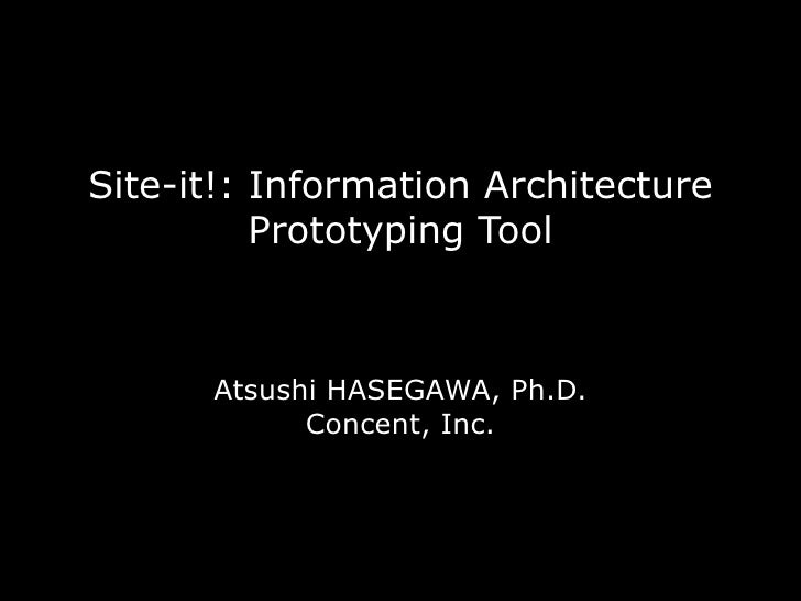 Site-it!: Information Architecture           Prototyping Tool          Atsushi HASEGAWA, Ph.D.             Concent, Inc.