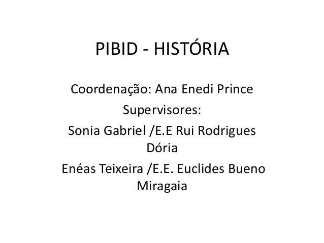 PIBID - HISTÓRIA Coordenação: Ana Enedi Prince Supervisores: Sonia Gabriel /E.E Rui Rodrigues Dória Enéas Teixeira /E.E. E...
