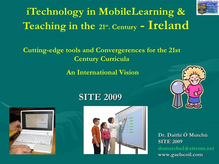 iTechnology in MobileLearning & Teaching in the   21 st . Century  - Ireland SITE 2009   Dr. Daithi Ó Murchú SITE 2009   [...