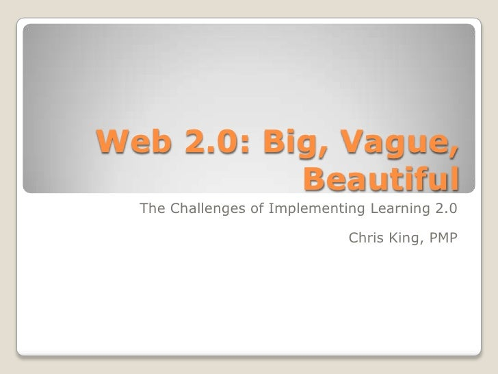 Web 2.0: Big, Vague, Beautiful<br />The Challenges of Implementing Learning 2.0<br />Chris King, PMP<br />
