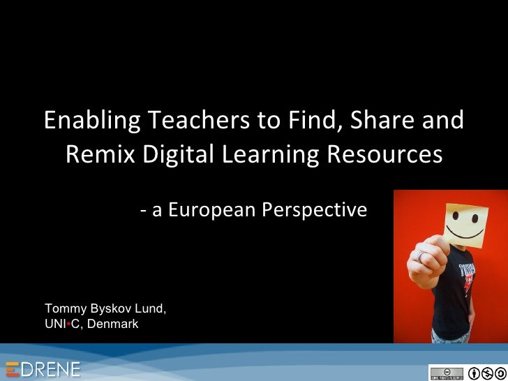 Enabling Teachers to Find, Share and Remix Digital Learning Resources - a European Perspective Tommy Byskov Lund, UNI • C,...