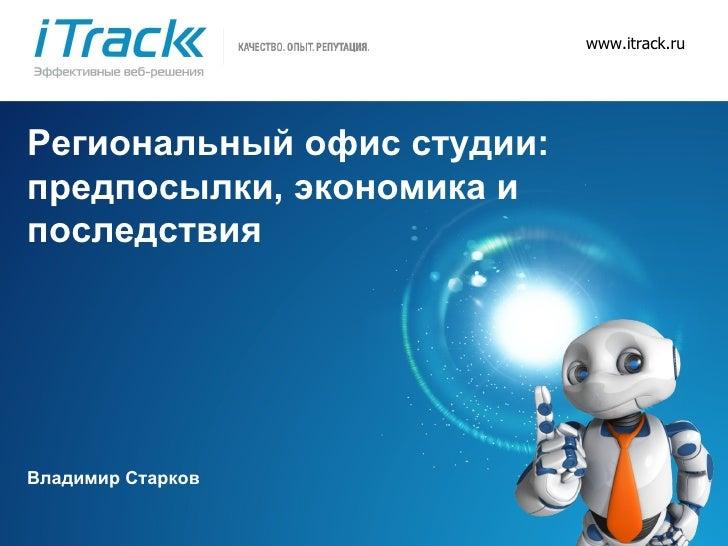 www.itrack.ru Региональный офис студии: предпосылки, экономика и последствия Владимир Старков