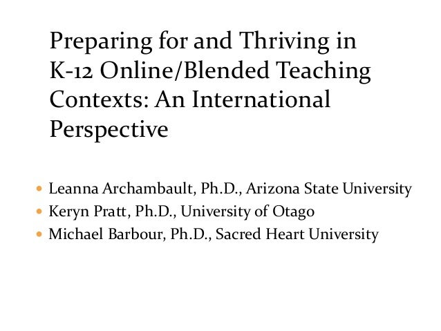 Preparing for and Thriving in K-12 Online/Blended Teaching Contexts: An International Perspective  Leanna Archambault, Ph...