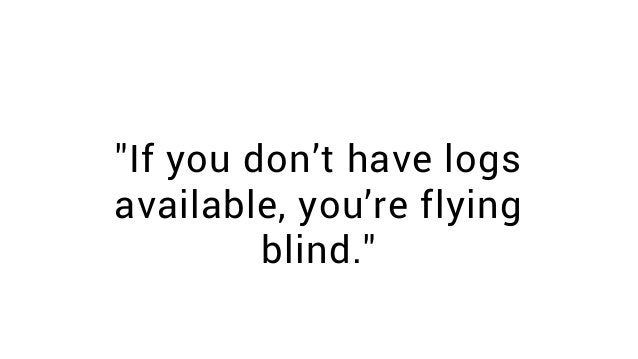 """""""If you don't have logs available, you're flying blind."""""""