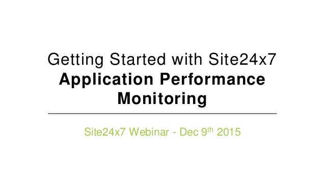 Getting Started with Site24x7 Application Performance Monitoring Site24x7 Webinar - Dec 9th 2015