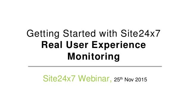 Getting Started with Site24x7 Real User Experience Monitoring Site24x7 Webinar, 25th Nov 2015