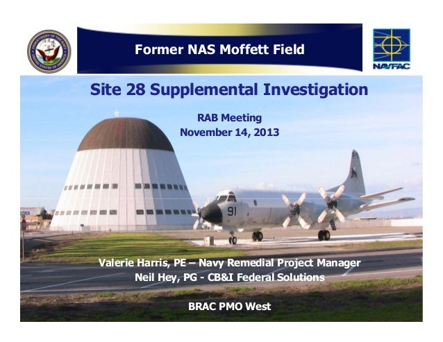 Former NAS Moffett Field  Site 28 Supplemental Investigation RAB Meeting November 14, 2013  Valerie Harris, PE – Navy Reme...