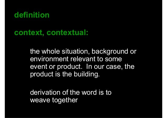 definition context, contextual: the whole situation, background or environment relevant to some event or product. In our c...