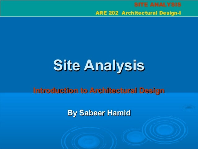 SITE ANALYSIS ARE 202 Architectural Design-I Site AnalysisSite Analysis Introduction to Architectural DesignIntroduction t...