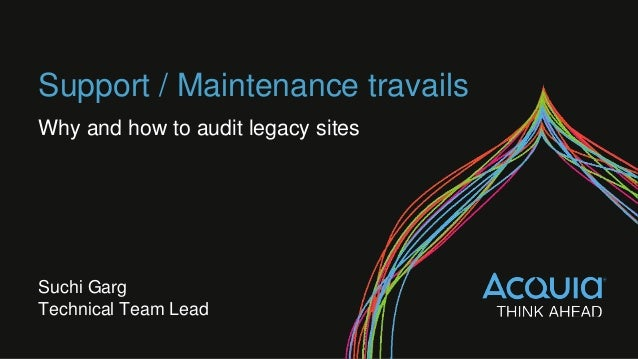 Support / Maintenance travails Why and how to audit legacy sites Suchi Garg Technical Team Lead