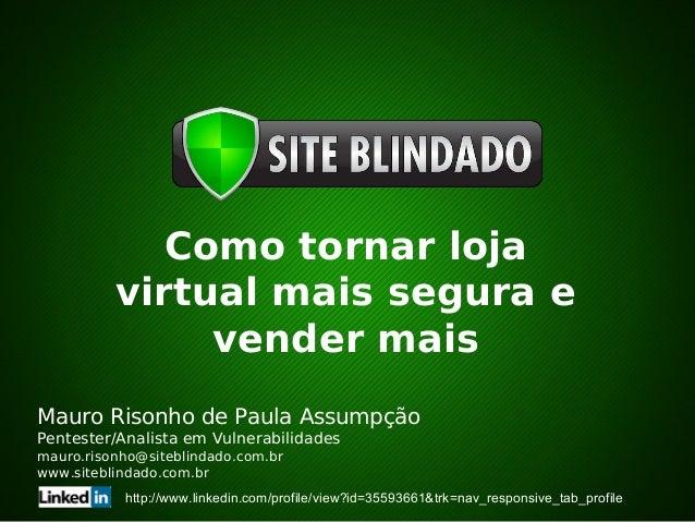 Como tornar lojavirtual mais segura evender maisMauro Risonho de Paula AssumpçãoPentester/Analista em Vulnerabilidadesmaur...