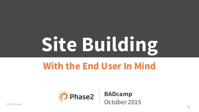 © 2015 Phase2 Site Building With the End User In Mind BADcamp October 2015