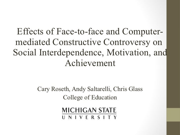 Effects of Face-to-face and Computer-mediated Constructive Controversy on  Social Interdependence, Motivation, and Achieve...