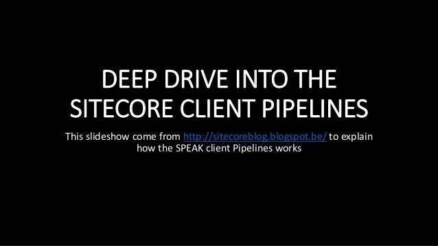 DEEP DRIVE INTO THE SITECORE CLIENT PIPELINES This slideshow come from http://sitecoreblog.blogspot.be/ to explain how the...