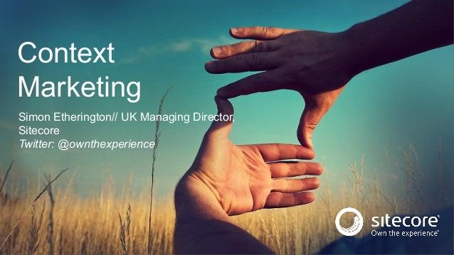 Simon Etherington// UK Managing Director, Sitecore Twitter: @ownthexperience Context Marketing