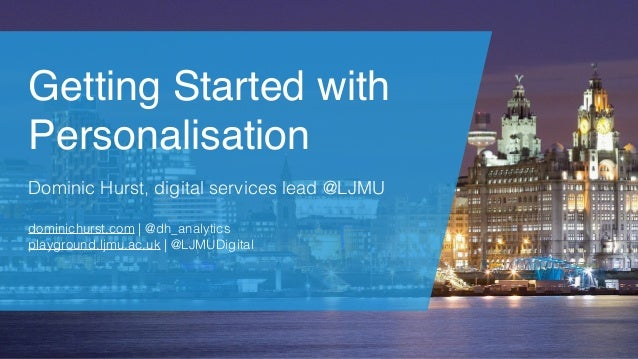 Getting Started with Personalisation Dominic Hurst, digital services lead @LJMU dominichurst.com | @dh_analytics playgroun...