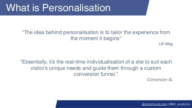 """What is Personalisation """"The idea behind personalisation is to tailor the experience from the moment it begins"""" UX Mag """"Es..."""