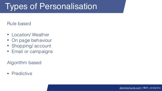 Types of Personalisation Rule based • Location/ Weather • On page behaviour • Shopping/ account • Email or campaigns Algor...