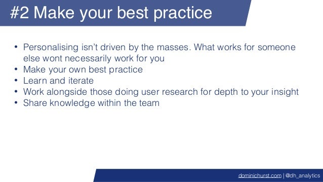 #2 Make your best practice • Personalising isn't driven by the masses. What works for someone else wont necessarily work f...
