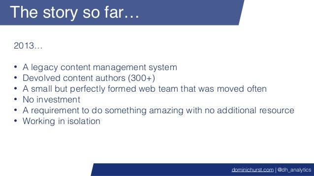 The story so far… 2013… • A legacy content management system • Devolved content authors (300+) • A small but perfectly for...