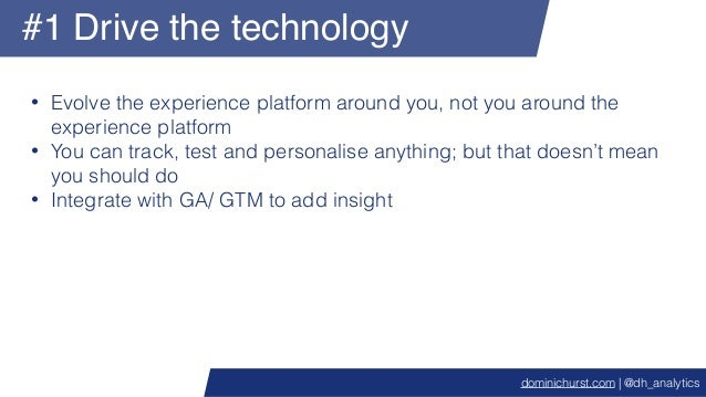 #1 Drive the technology • Evolve the experience platform around you, not you around the experience platform • You can trac...
